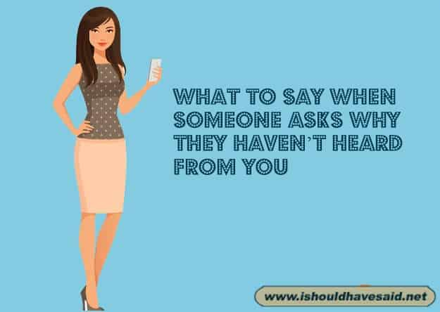 What to say when someone asks why they haven't heard from you.. Check out our top ten comeback lists. www.ishouldhavesaid.net