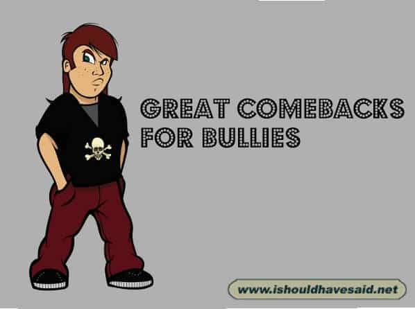 Use these great comebacks on bullies. Check out our top ten comeback lists at www.ishouldhavesaid.net