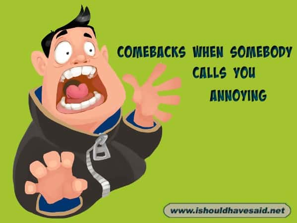 When someone calls you annoying, shut them up with these snappy comebacks. Check out our top ten comeback lists. www.ishouldhavesaid.net.
