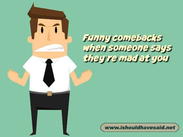 Funny comebacks when someone says they are mad at you. Check out our top ten comeback lists. www.ishouldhavesaid.net