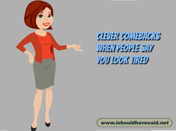 Use these great comebacks when people say that you look tired. Check out our top ten comeback lists at www.ishouldhavesaid.net