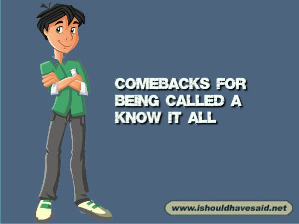 Try these comebacks when people call you a know it all. Check out our top ten comeback lists at www.ishouldhavenet.net.