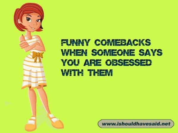 Try these comebacks when someone says that you are obsessed with them. Check out our top ten comeback lists at www.ishouldhavenet.net.