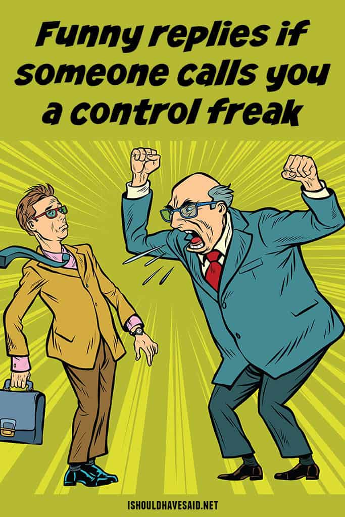 Check out our great comebacks when people call you a control freak
