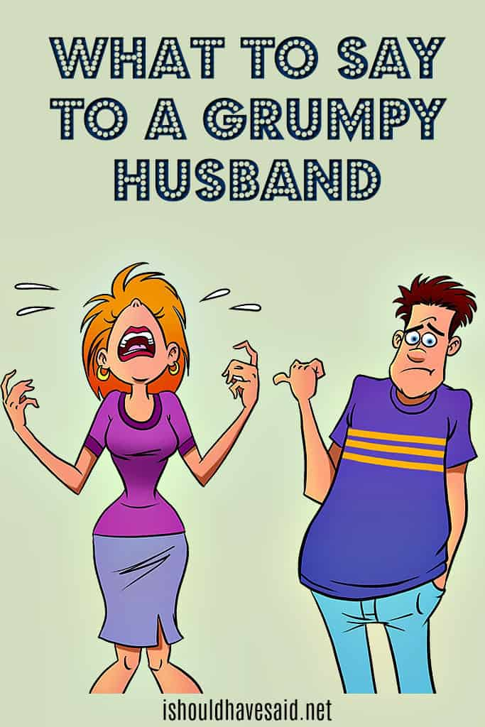 Use these funny comebacks when dealing with a grumpy husband. Check out our top ten comeback lists at www.ishouldhavesaid.net