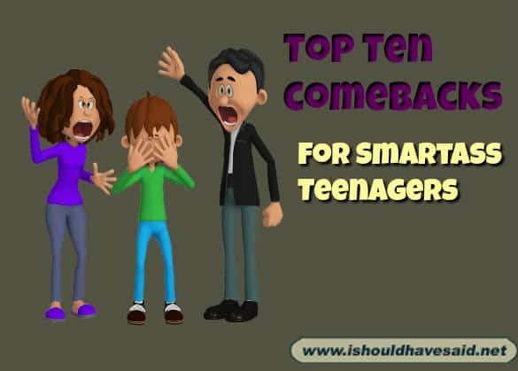 Best ever snappy comebacks for smart ass teenagers. Check out our top ten comeback listswww.ishouldhavesaid.net
