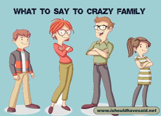 Use these funny comebacks on your crazy family members. Check out our top ten comeback lists at www.ishouldhavenet.net.