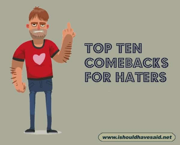 Use these top ten comebacks on haters. Check out our top ten comeback lists at www.ishouldhavesaid.net