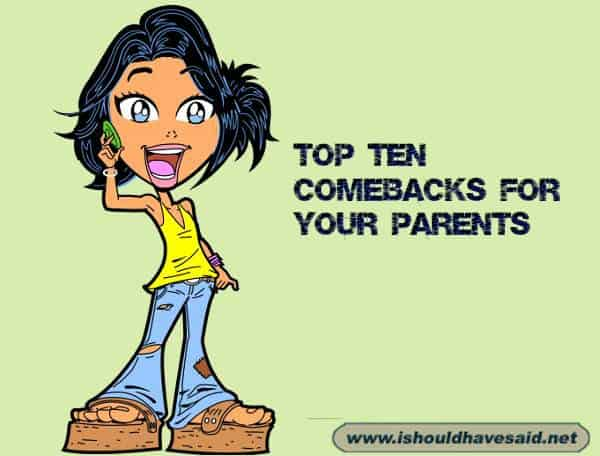 Use these great comebacks when your parents if they keep giving you a hard time. Check out our top ten comeback lists at www.ishouldhavenet.net.