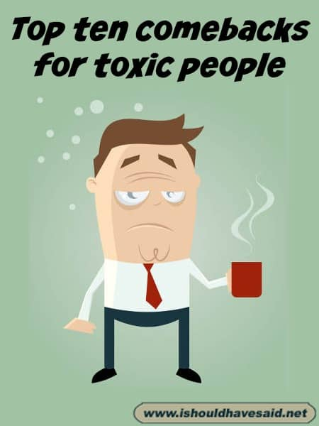 Comebacks for toxic people. Check out our top ten list for toxic people www.ishouldhavesaid.net