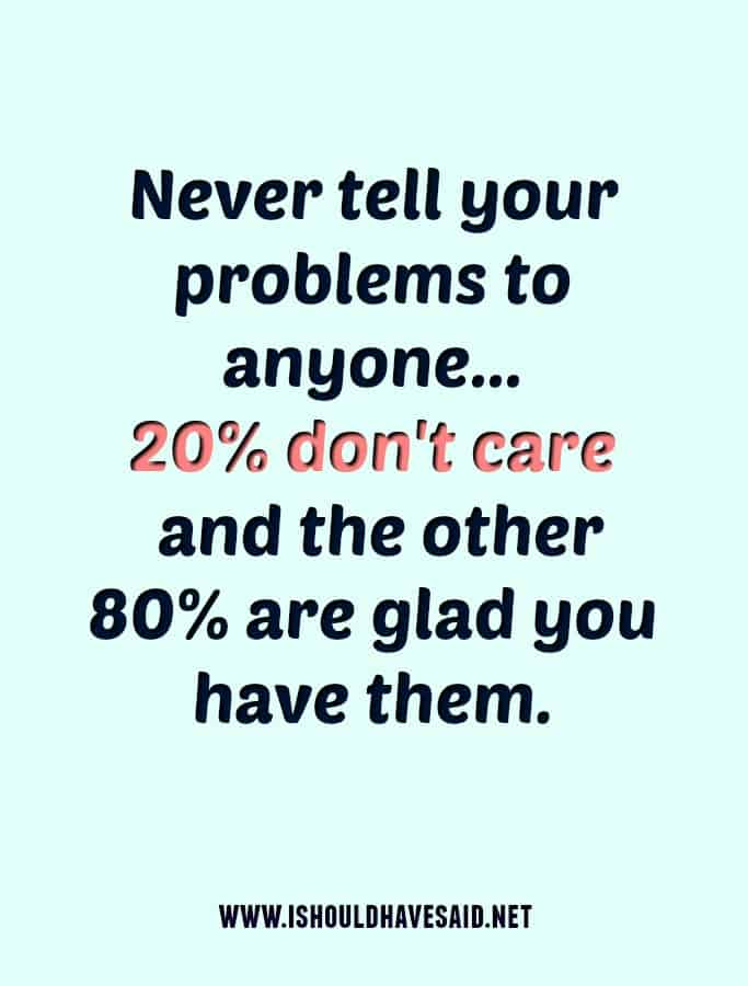Never share your problems with nosy people