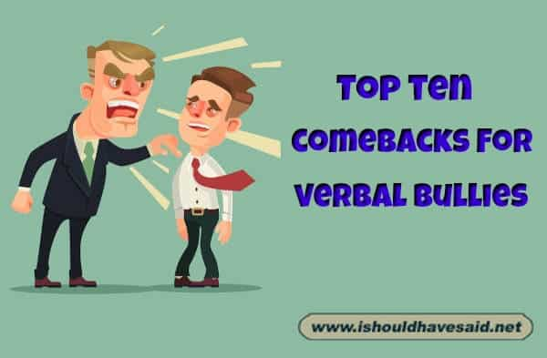 Use our top ten comeback lists on verbal bullies. Check out our top ten comeback lists www.ishouldhavesaid.net