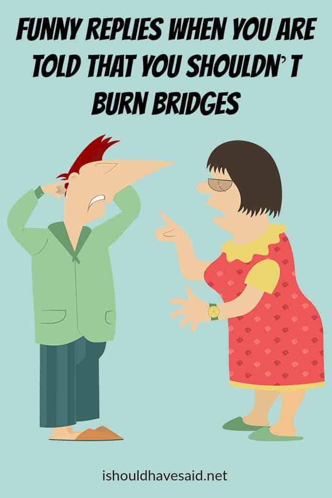 Funny replies to you shouldn't burn bridges