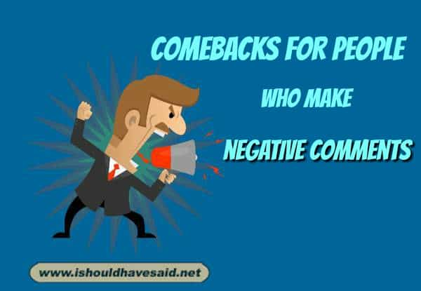 Top ten comebacks for people who make negative comments. Check out our top ten comeback lists www.ishouldhavesaid.net