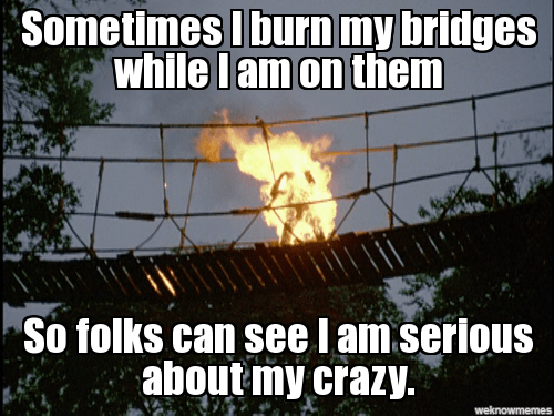 Yup, sometimes I burn bridges