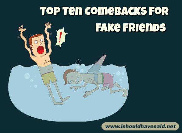 Use our top ten comebacks for fake friends. Check out our top ten comeback lists www.ishouldhavesaid.net
