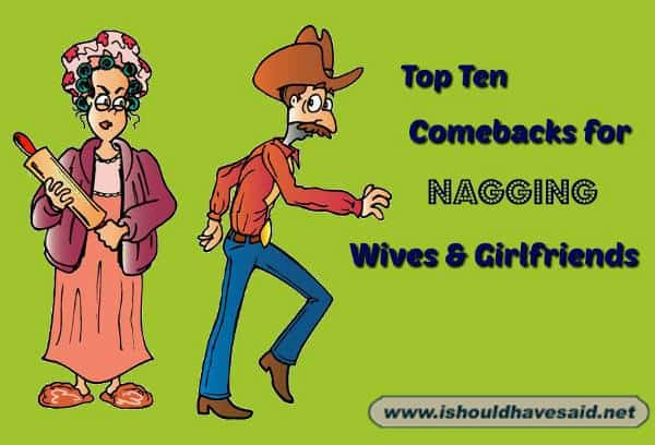 Use these great comebacks on your nagging wife or girlfriend. Check out our top ten comeback lists at www.ishouldhavesaid.net