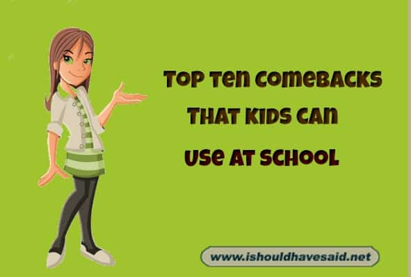 Top ten comebacks that kids can use at school. Check out our top ten comeback lists www.ishouldhavesaid.net