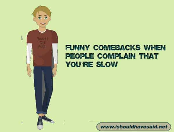 Use these great comebacks if someone complains that you're really slow at something. Check out our top ten comeback lists at www.ishouldhavenet.net.