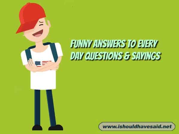 Use our funny comebacks to answers every day questions & Sayings