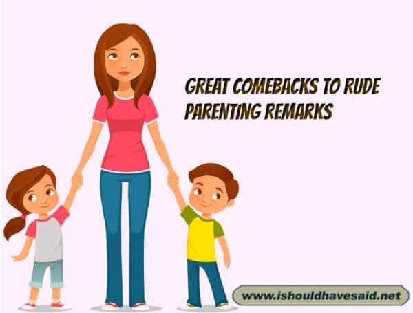 Use our great comebacks when people make rude remarks about your parenting. Check out our top ten comeback lists at www.ishouldhavenet.net.