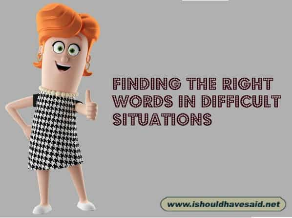 Let us help you find the right word in difficult situations. Check out our top ten comeback lists at www.ishouldhavesaid.net