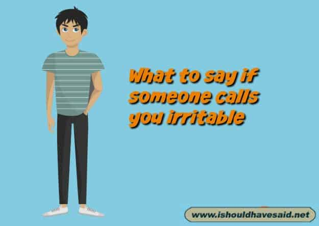Great comebacks when someone says you're being irritable. Check out our top ten comeback lists. www.ishouldhavesaid.net