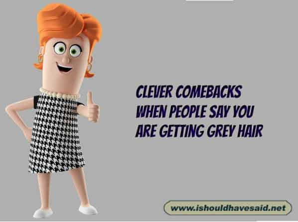 What you can say to people when they say you are getting gray hair. Check out our top ten comeback lists at www.ishouldhavesaid.net