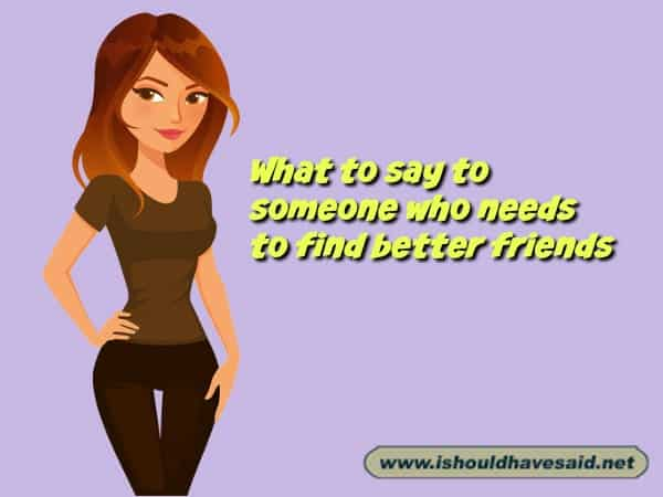 What to say when somebody who needs to move on from a bad friend. Check out our finding the right words at the right time. www.ishouldhavesaid.net
