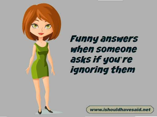 What to say when someone asks if you are ignoring them. Check out our top ten comeback lists. www.ishouldhavesaid.net.