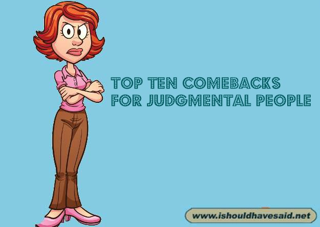 Use these great comebacks for judgmental people. Check out our top ten comeback lists at www.ishouldhavenet.net.