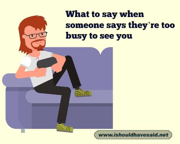 Funny things to say that they're too busy to see you, use one of our clever comebacks. Check out our top ten comeback lists. www.ishouldhavesaid.net.