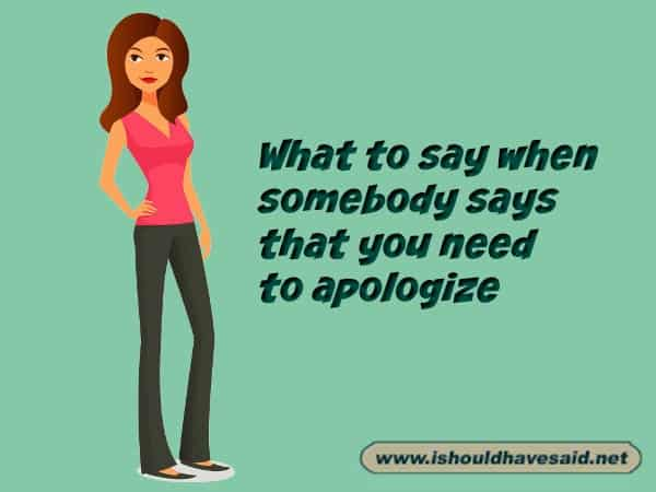 What to say when someone says you need to apologize but you don't want to. Check out our top ten comeback lists. www.ishouldhavesaid.net.