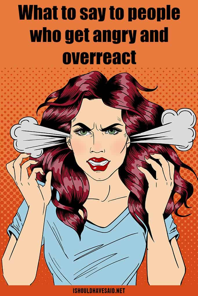 Check out what to say when someone gets angry and overreacts