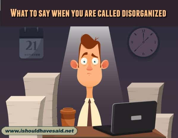 Funny replies when someone says you that you are disorganized. Check out our top ten comeback lists. www.ishouldhavesaid.net.