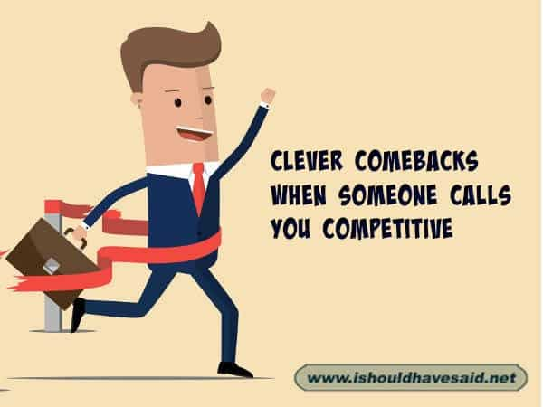 When someone calls you competitive shut them up with these snappy comebacks. Check out our top ten comeback lists. www.ishouldhavesaid.net.