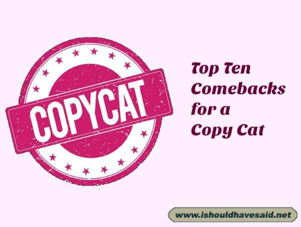 Great comebacks to use on a copy cat. Check out our top ten comeback lists www.ishouldhavesaid.net.