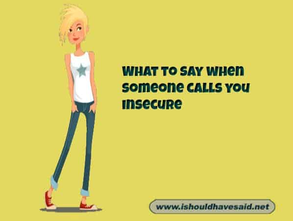 What to say to a when someone says that you're insecure Check out our top ten comeback lists. www.ishouldhavesaid.net.