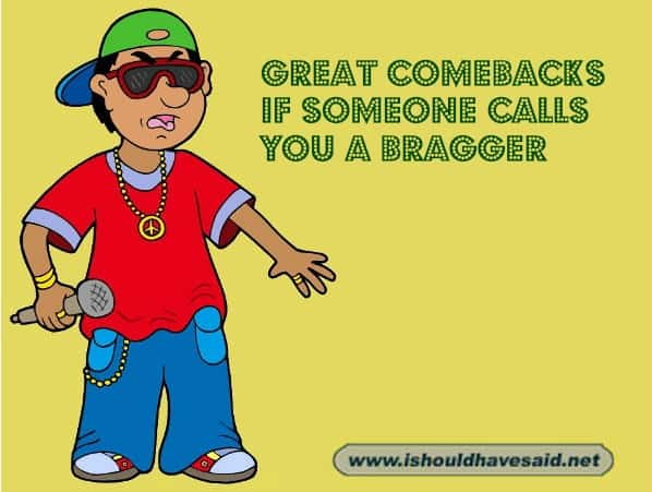 Use our comebacks when someone accuses you of bragging. Check out our top ten comeback lists at www.ishouldhavenet.net.