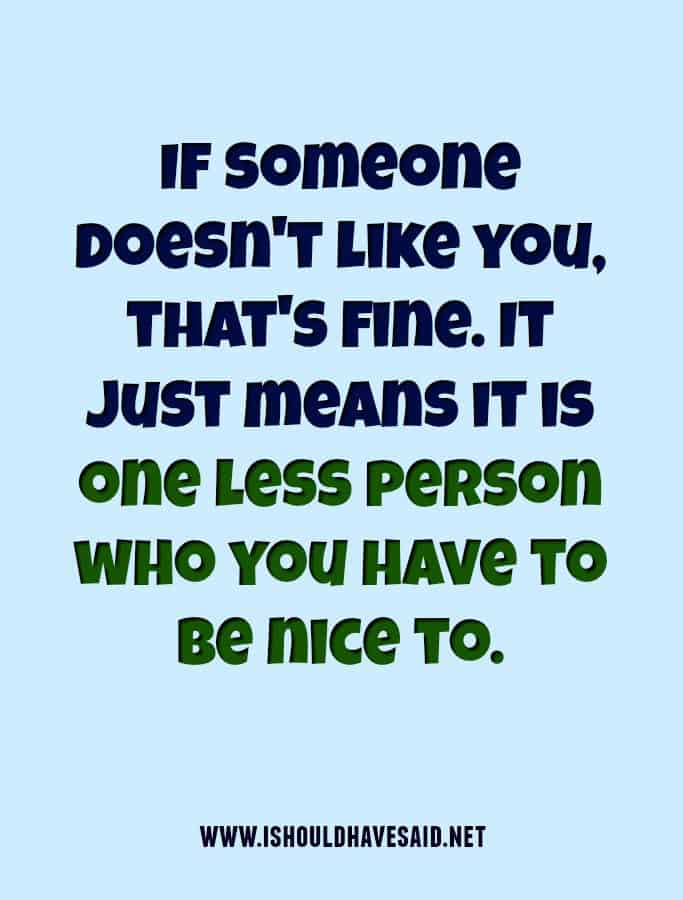 When a bully doesn't like you, it is one less person you have to be nice to.