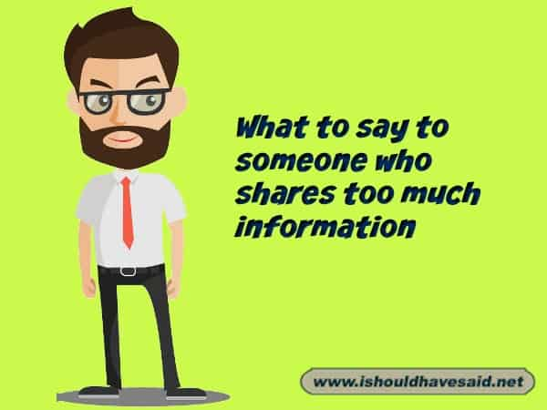 What to say when someone shares too much information with you. Check out our top ten comeback lists. www.ishouldhavesaid.net.