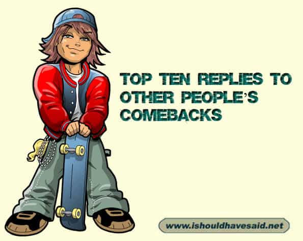 If someone uses a comeback on you reply with one of our counter comebacks. Check out our top ten comeback lists www.ishouldhavesaid.net.
