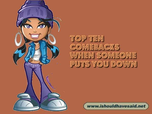 What to say when someone puts you down. Check out our top ten comeback lists at www.ishouldhavenet.net.