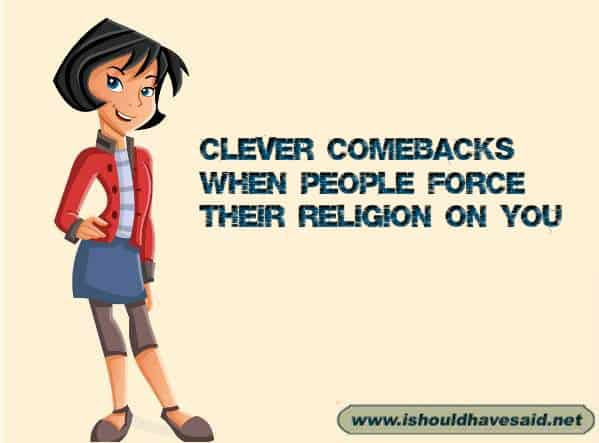 Try these comebacks out if someone forces their religion on you. Check out our top ten comeback lists at www.ishouldhavenet.net.
