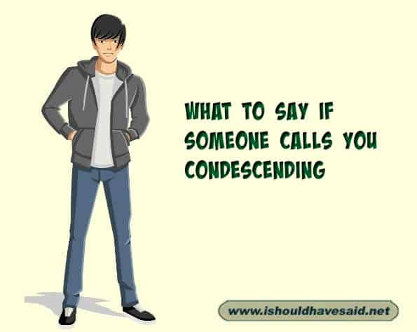 What to say when somebody calls you condescending. Check out our finding the right words at the right time. www.ishouldhavesaid.net