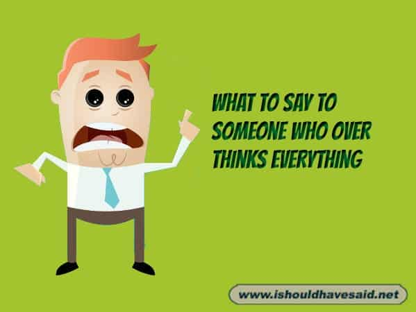 What to say when someone has stress from over thinking everything. Check out our top ten comeback lists. www.ishouldhavesaid.net.