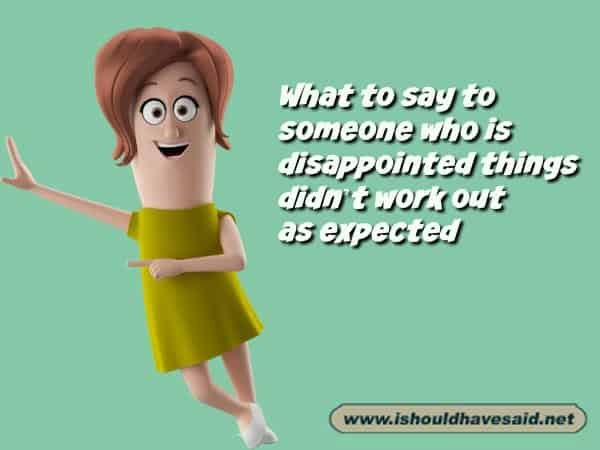 What to say to someone who is disappointed that things didn't work out as planned. Check out our top ten comeback lists. www.ishouldhavesaid.net.