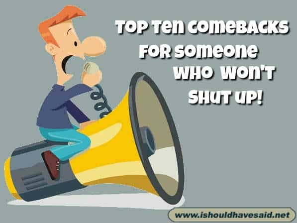 Funny comebacks for someone who won't shut up. Check out our best ever snappy comebacks for bullies. Check out our top ten comeback lists www.ishouldhavesaid.net