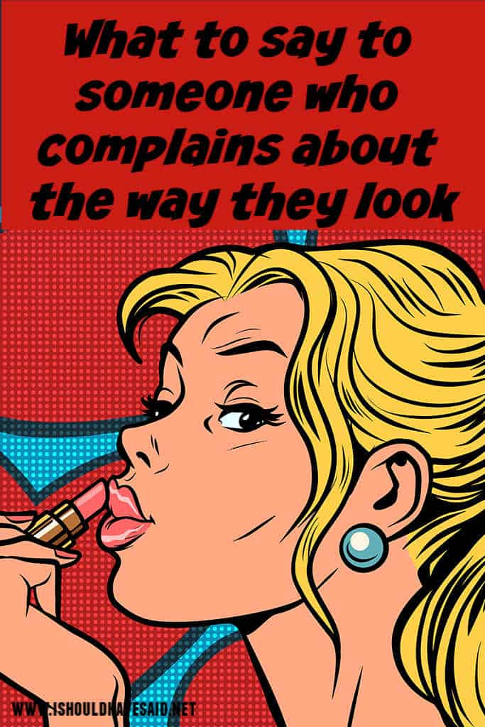 Check out what to say to someone who complains about the way they look