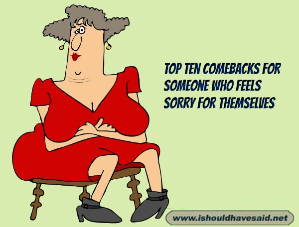 Use our top ten snappy comebacks when dealing with someone who feels sorry for themselves.. Check out our top ten comeback lists at www.ishouldhavenet.net.